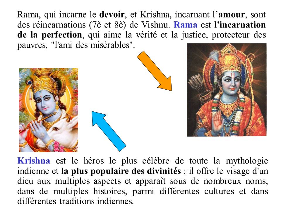 Rama, qui incarne le devoir, et Krishna, incarnant l'amour, sont des réincarnations (7è et 8è) de Vishnu. Rama est l incarnation de la perfection, qui aime la vérité et la justice, protecteur des pauvres, l ami des misérables .