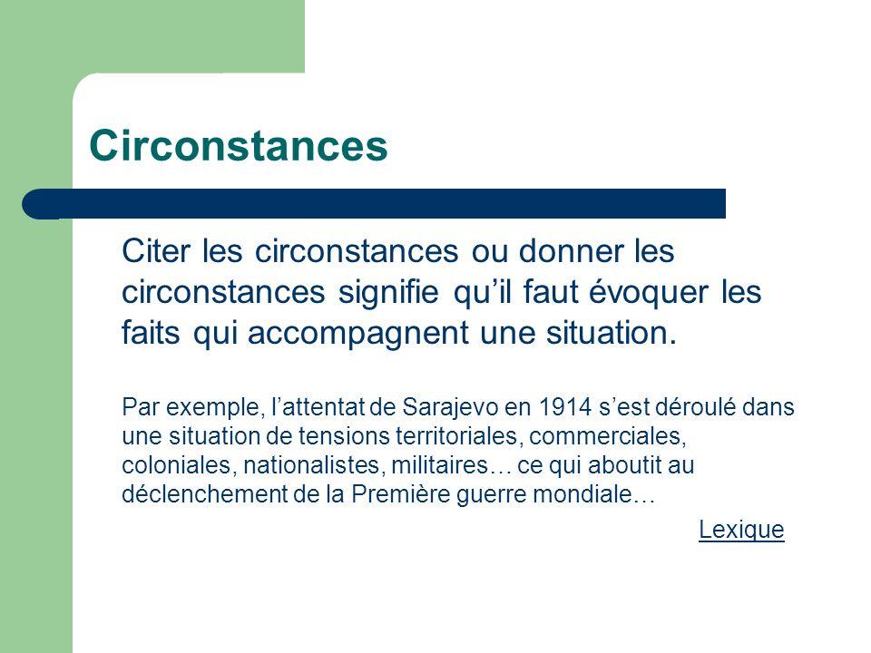 Circonstances Citer les circonstances ou donner les circonstances signifie qu'il faut évoquer les faits qui accompagnent une situation.