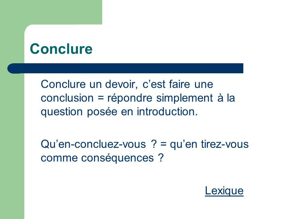 Conclure Conclure un devoir, c'est faire une conclusion = répondre simplement à la question posée en introduction.