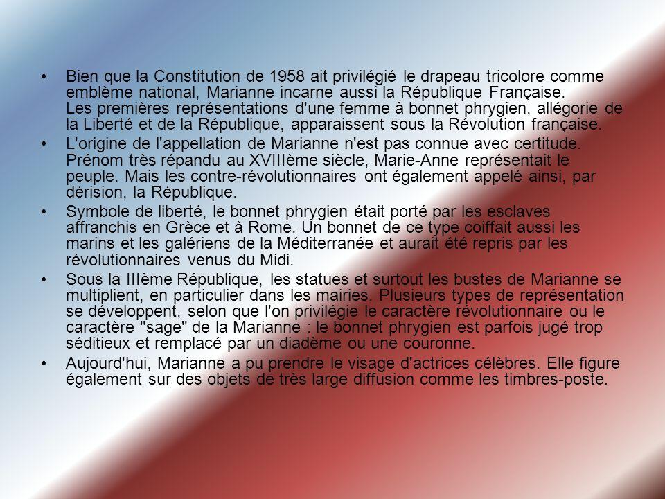 Bien que la Constitution de 1958 ait privilégié le drapeau tricolore comme emblème national, Marianne incarne aussi la République Française. Les premières représentations d une femme à bonnet phrygien, allégorie de la Liberté et de la République, apparaissent sous la Révolution française.