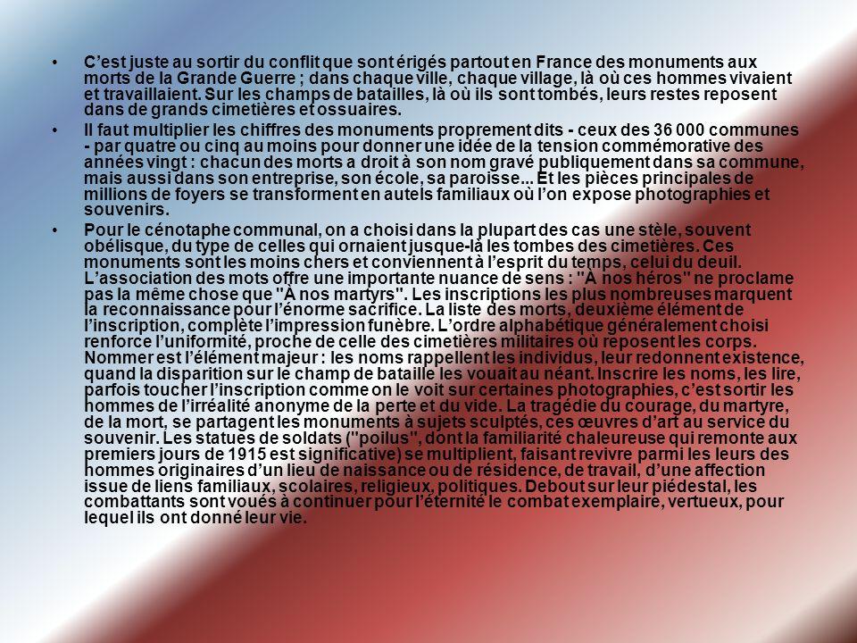 C'est juste au sortir du conflit que sont érigés partout en France des monuments aux morts de la Grande Guerre ; dans chaque ville, chaque village, là où ces hommes vivaient et travaillaient. Sur les champs de batailles, là où ils sont tombés, leurs restes reposent dans de grands cimetières et ossuaires.