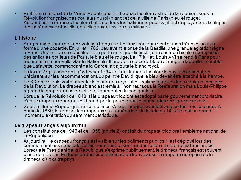 Emblème national de la Vème République, le drapeau tricolore est né de la réunion, sous la Révolution française, des couleurs du roi (blanc) et de la ville de Paris (bleu et rouge). Aujourd hui, le drapeau tricolore flotte sur tous les bâtiments publics ; il est déployé dans la plupart des cérémonies officielles, qu elles soient civiles ou militaires.
