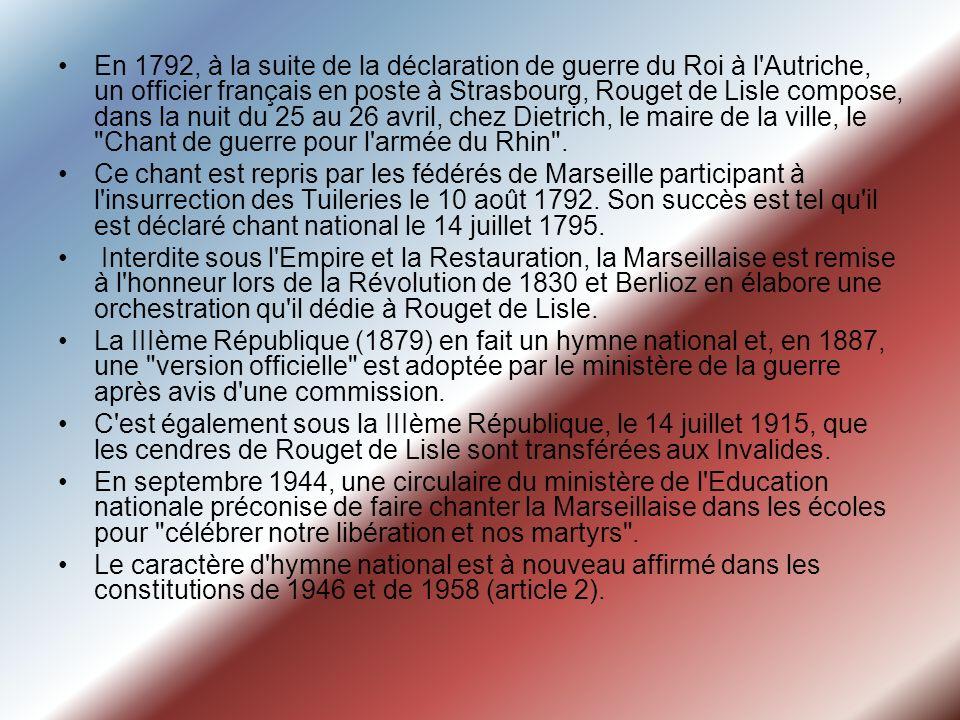 En 1792, à la suite de la déclaration de guerre du Roi à l Autriche, un officier français en poste à Strasbourg, Rouget de Lisle compose, dans la nuit du 25 au 26 avril, chez Dietrich, le maire de la ville, le Chant de guerre pour l armée du Rhin .