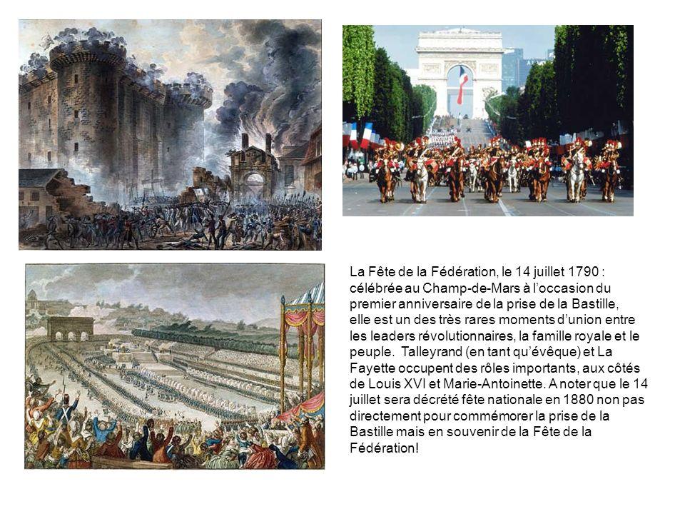 La Fête de la Fédération, le 14 juillet 1790 : célébrée au Champ-de-Mars à l'occasion du premier anniversaire de la prise de la Bastille, elle est un des très rares moments d'union entre les leaders révolutionnaires, la famille royale et le peuple. Talleyrand (en tant qu'évêque) et La Fayette occupent des rôles importants, aux côtés de Louis XVI et Marie-Antoinette. A noter que le 14 juillet sera décrété fête nationale en 1880 non pas directement pour commémorer la prise de la Bastille mais en souvenir de la Fête de la Fédération!