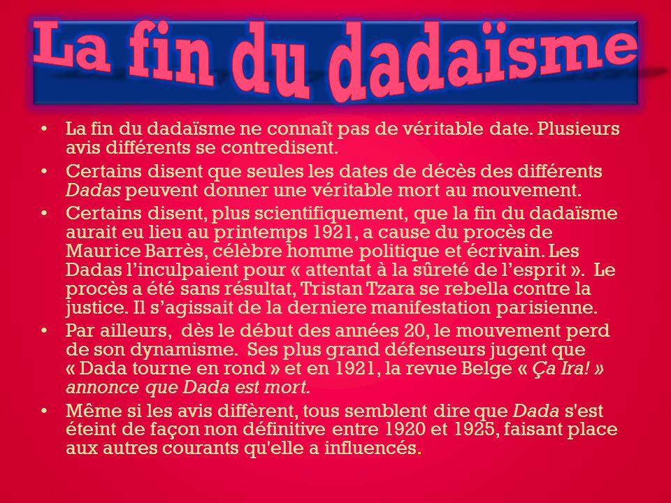 La fin du dadaïsme La fin du dadaïsme ne connaît pas de véritable date. Plusieurs avis différents se contredisent.