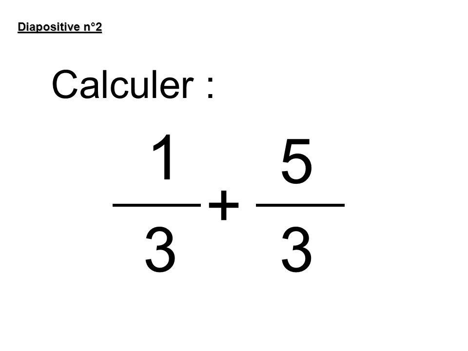 Diapositive n°2 Calculer : 1 5 + 3 3