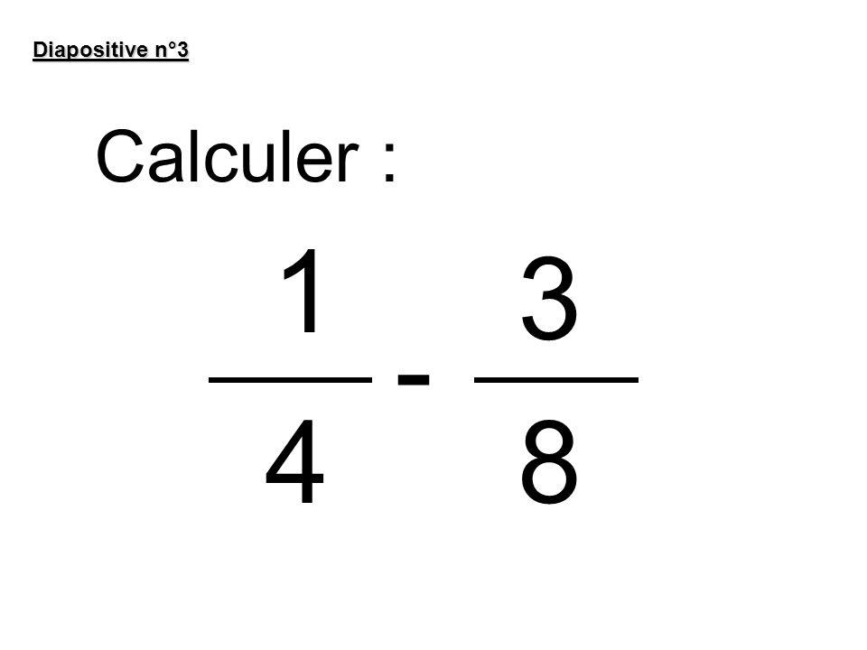 Diapositive n°3 Calculer : 1 3 - 4 8