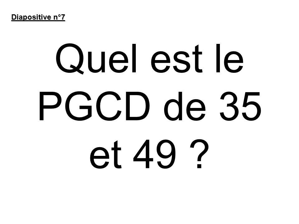 Diapositive n°7 Quel est le PGCD de 35 et 49