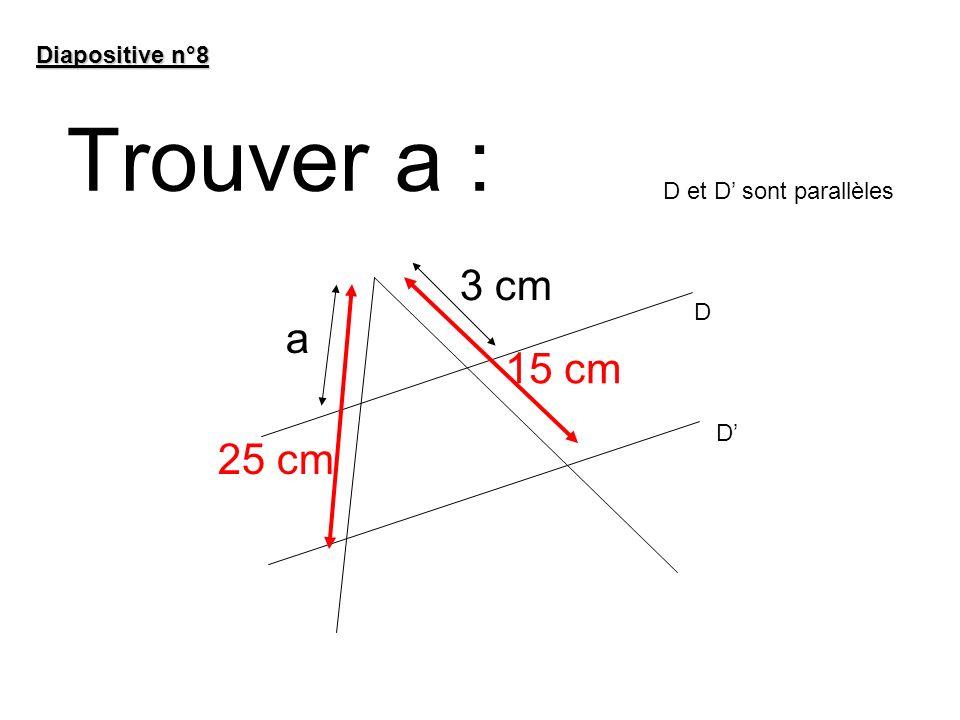 Trouver a : 3 cm a 15 cm 25 cm Diapositive n°8 D et D' sont parallèles