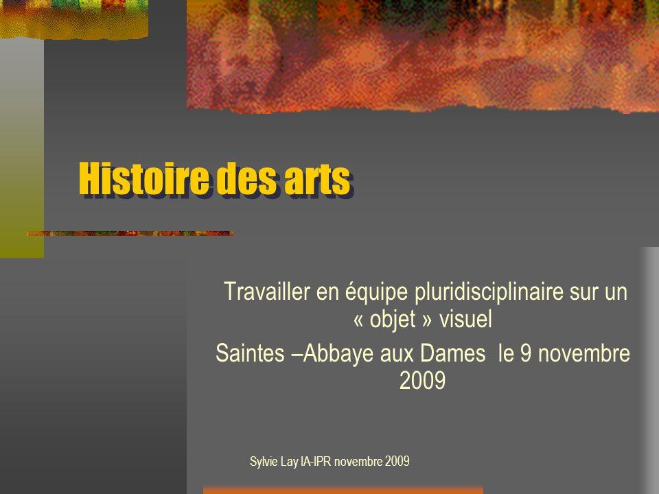 Histoire des arts Travailler en équipe pluridisciplinaire sur un « objet » visuel. Saintes –Abbaye aux Dames le 9 novembre 2009.