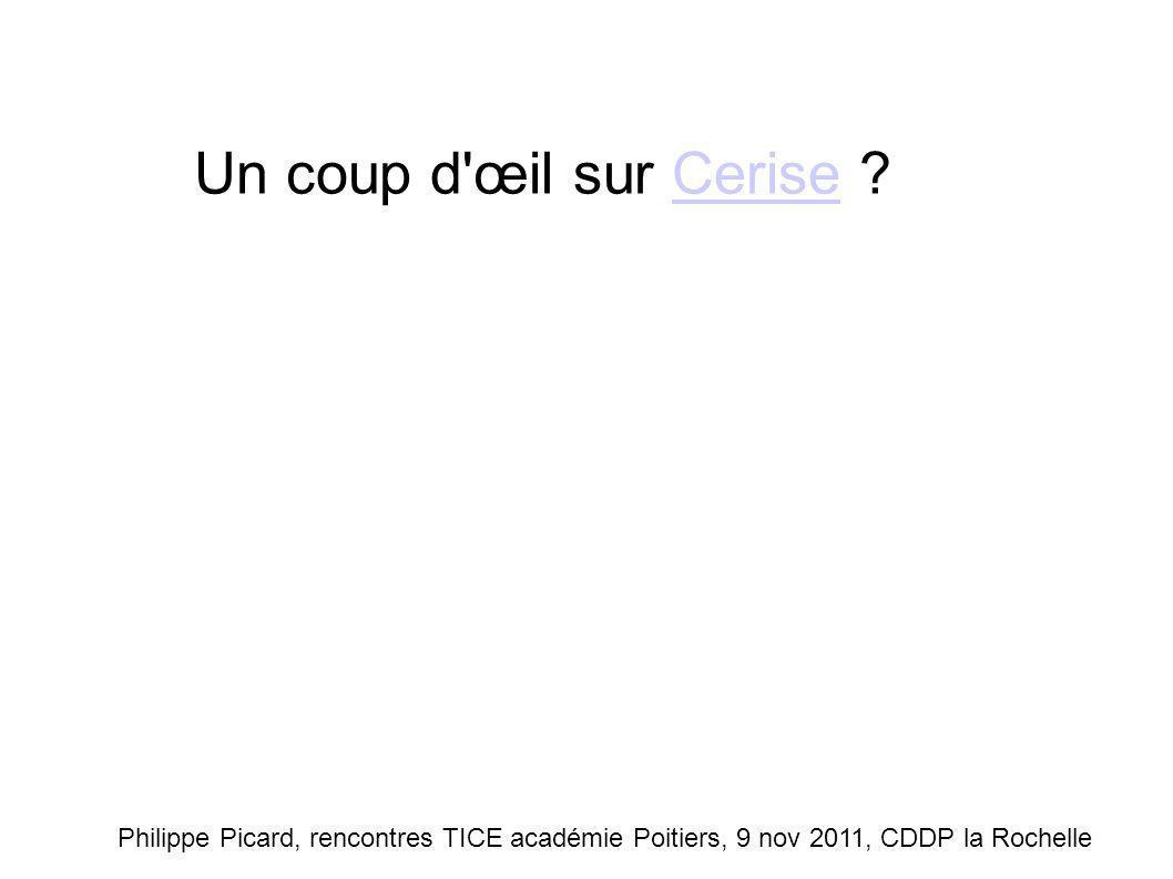 Un coup d œil sur Cerise Philippe Picard, rencontres TICE académie Poitiers, 9 nov 2011, CDDP la Rochelle.