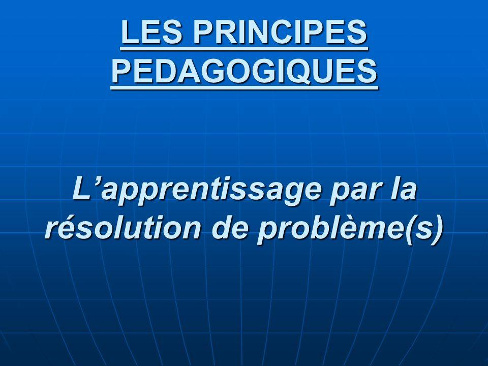 LES PRINCIPES PEDAGOGIQUES L'apprentissage par la résolution de problème(s)