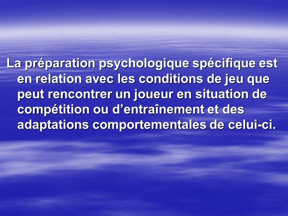 La préparation psychologique spécifique est en relation avec les conditions de jeu que peut rencontrer un joueur en situation de compétition ou d'entraînement et des adaptations comportementales de celui-ci.