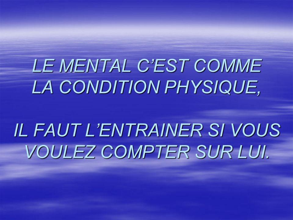 LE MENTAL C'EST COMME LA CONDITION PHYSIQUE, IL FAUT L'ENTRAINER SI VOUS VOULEZ COMPTER SUR LUI.