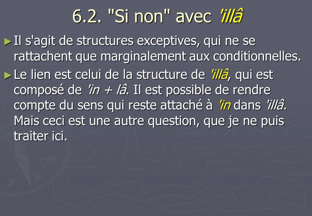 6.2. Si non avec illâ Il s agit de structures exceptives, qui ne se rattachent que marginalement aux conditionnelles.
