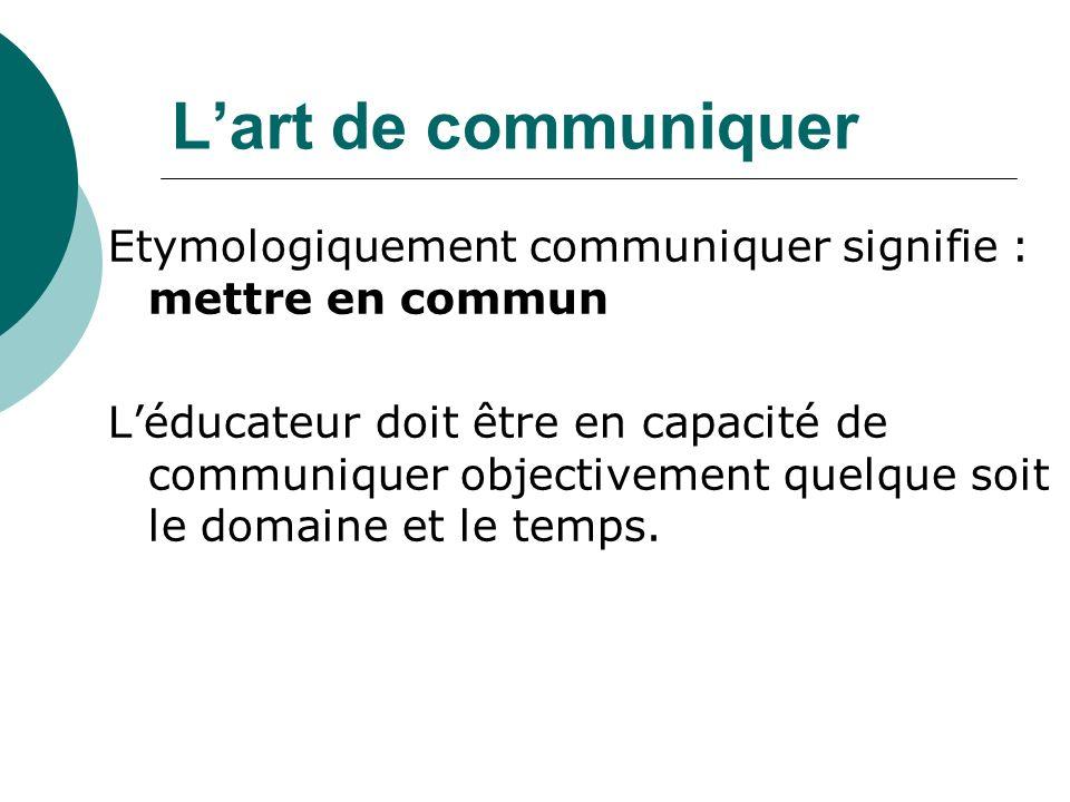 L'art de communiquer Etymologiquement communiquer signifie : mettre en commun.