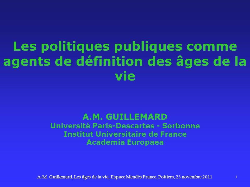 Les politiques publiques comme agents de définition des âges de la vie A.M. GUILLEMARD Université Paris-Descartes - Sorbonne Institut Universitaire de France Academia Europaea