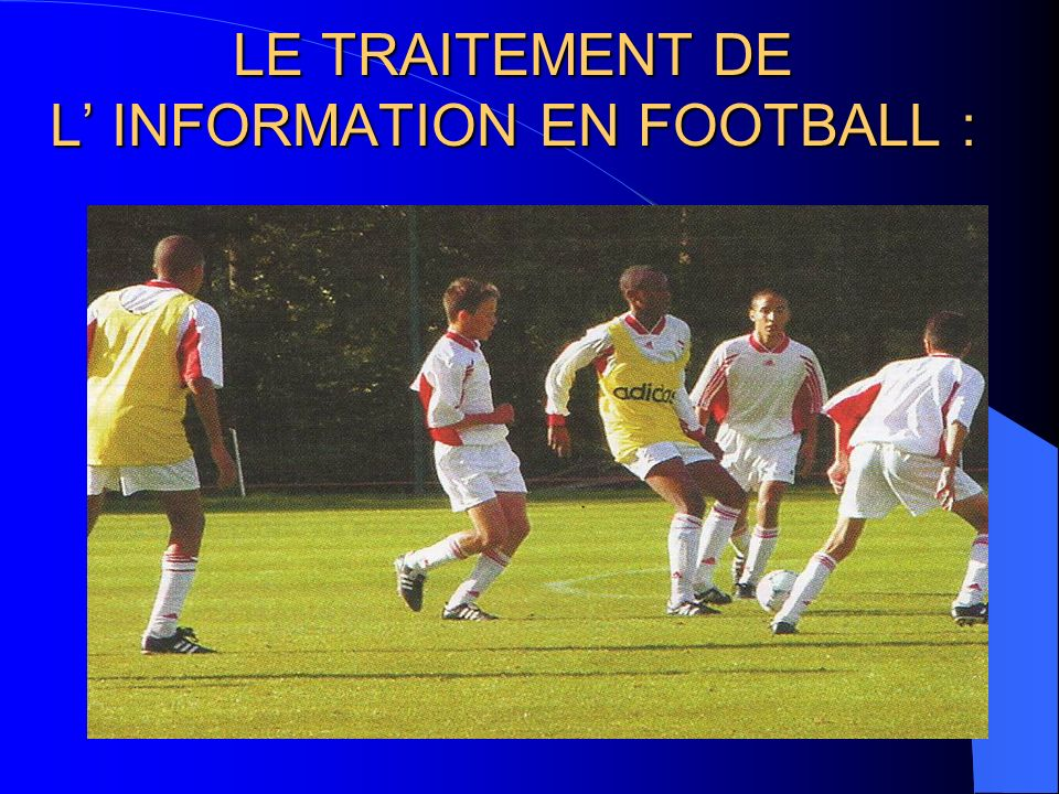 LE TRAITEMENT DE L' INFORMATION EN FOOTBALL :