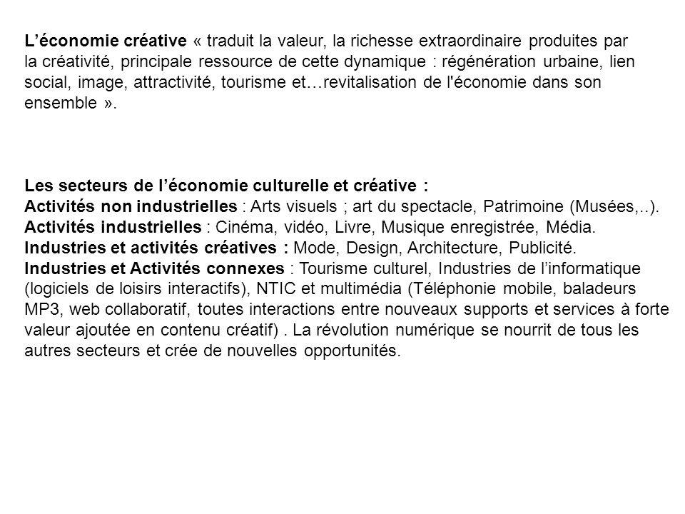 L'économie créative « traduit la valeur, la richesse extraordinaire produites par la créativité, principale ressource de cette dynamique : régénération urbaine, lien social, image, attractivité, tourisme et…revitalisation de l économie dans son ensemble ».