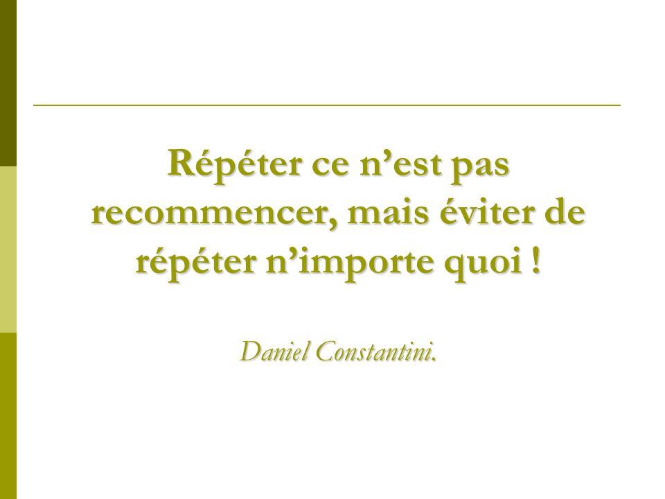 Répéter ce n'est pas recommencer, mais éviter de répéter n'importe quoi ! Daniel Constantini.