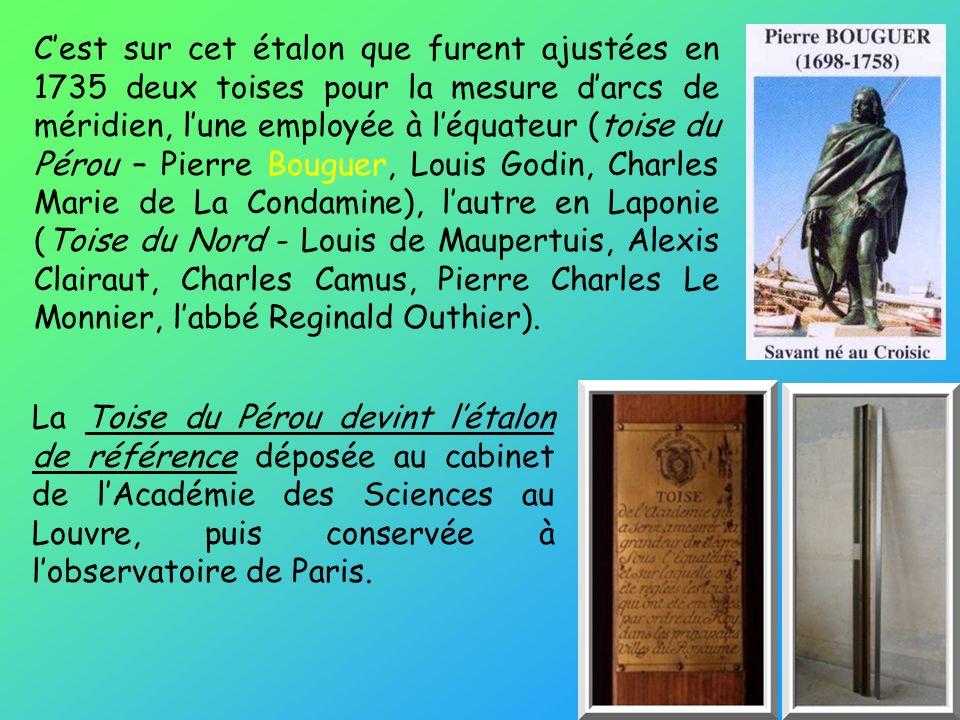 C'est sur cet étalon que furent ajustées en 1735 deux toises pour la mesure d'arcs de méridien, l'une employée à l'équateur (toise du Pérou – Pierre Bouguer, Louis Godin, Charles Marie de La Condamine), l'autre en Laponie (Toise du Nord - Louis de Maupertuis, Alexis Clairaut, Charles Camus, Pierre Charles Le Monnier, l'abbé Reginald Outhier).