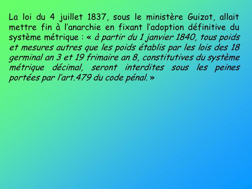 La loi du 4 juillet 1837, sous le ministère Guizot, allait mettre fin à l'anarchie en fixant l'adoption définitive du système métrique : « à partir du 1 janvier 1840, tous poids et mesures autres que les poids établis par les lois des 18 germinal an 3 et 19 frimaire an 8, constitutives du système métrique décimal, seront interdites sous les peines portées par l'art.479 du code pénal. »