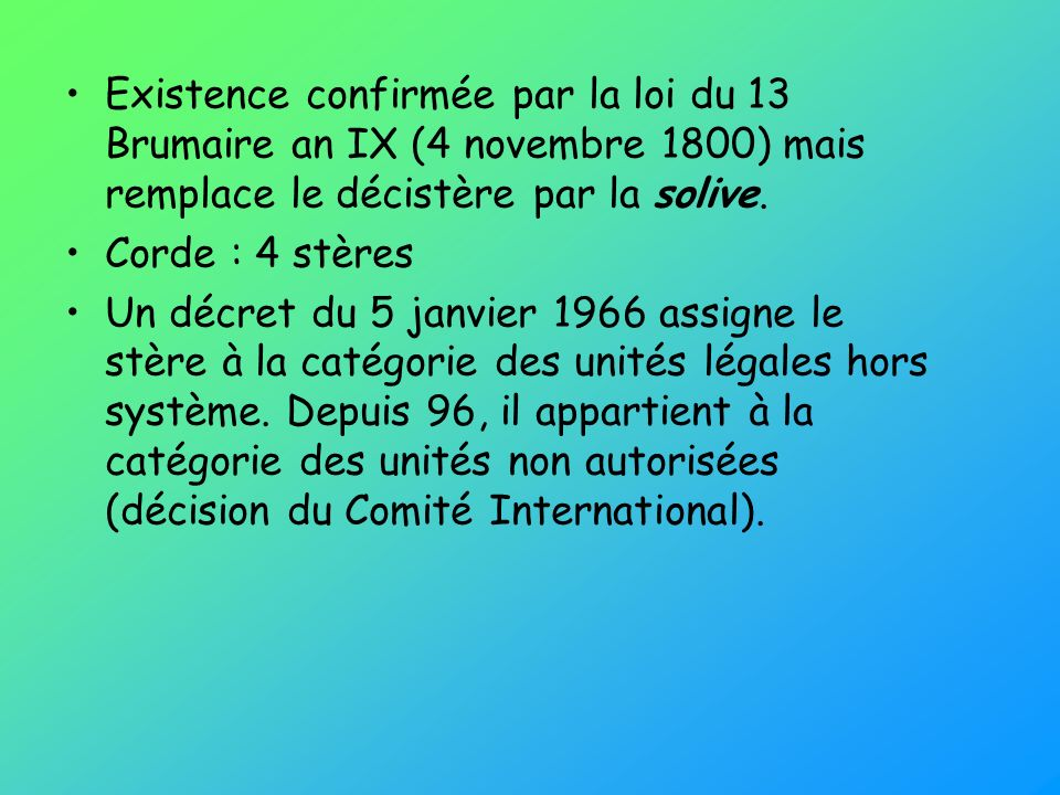 Existence confirmée par la loi du 13 Brumaire an IX (4 novembre 1800) mais remplace le décistère par la solive.