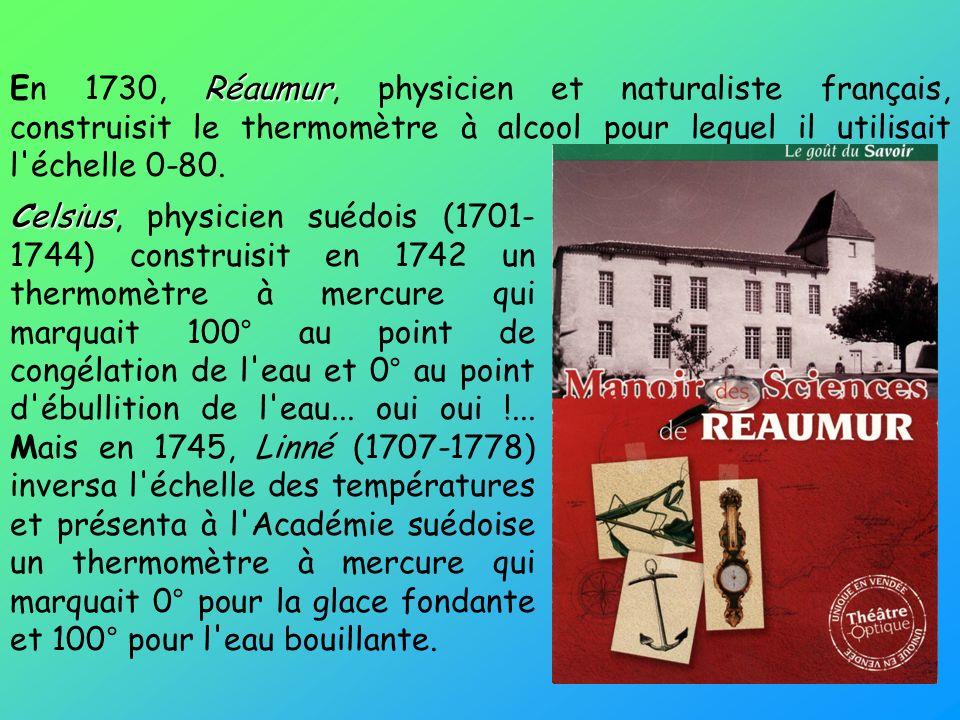 En 1730, Réaumur, physicien et naturaliste français, construisit le thermomètre à alcool pour lequel il utilisait l échelle 0-80.