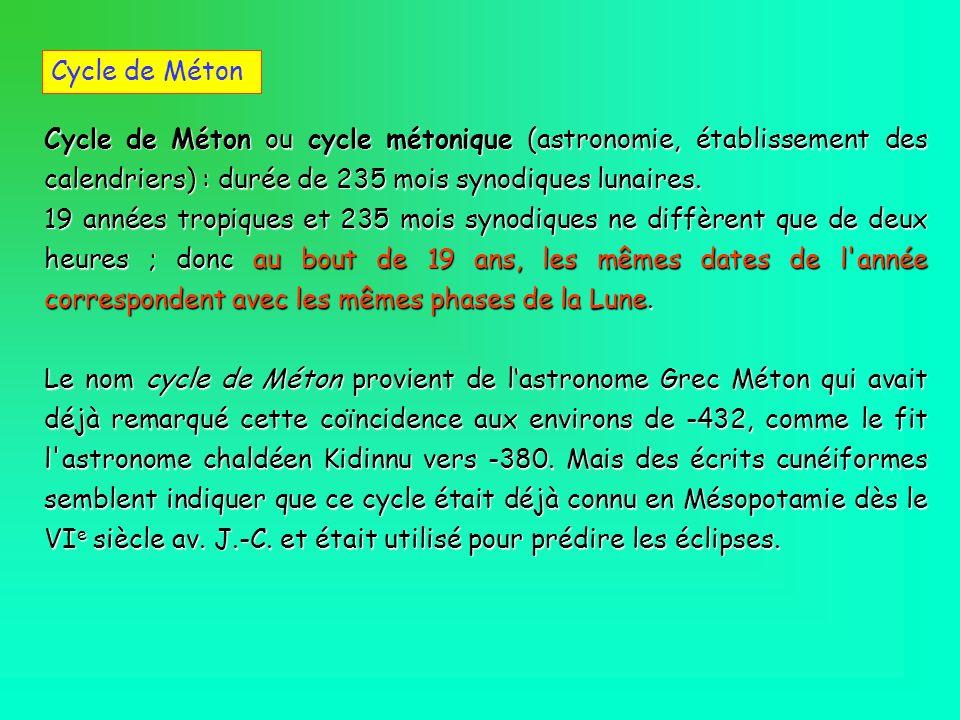 Cycle de Méton Cycle de Méton ou cycle métonique (astronomie, établissement des calendriers) : durée de 235 mois synodiques lunaires.