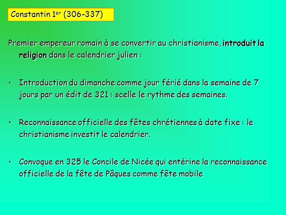 Constantin 1er (306-337) Premier empereur romain à se convertir au christianisme, introduit la religion dans le calendrier julien :