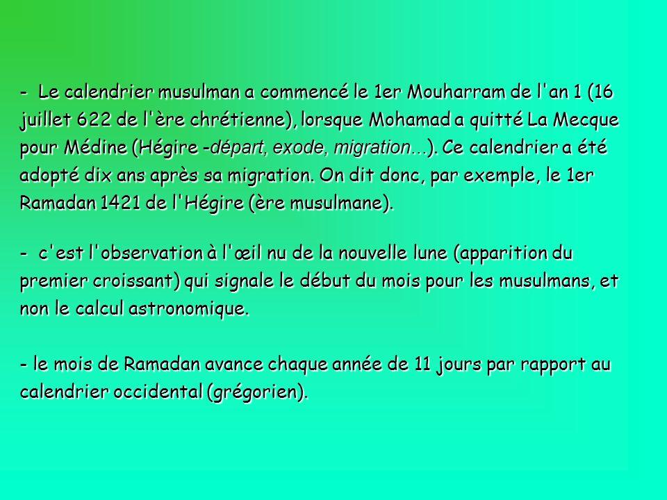 Le calendrier musulman a commencé le 1er Mouharram de l an 1 (16 juillet 622 de l ère chrétienne), lorsque Mohamad a quitté La Mecque pour Médine (Hégire -départ, exode, migration...). Ce calendrier a été adopté dix ans après sa migration. On dit donc, par exemple, le 1er Ramadan 1421 de l Hégire (ère musulmane).