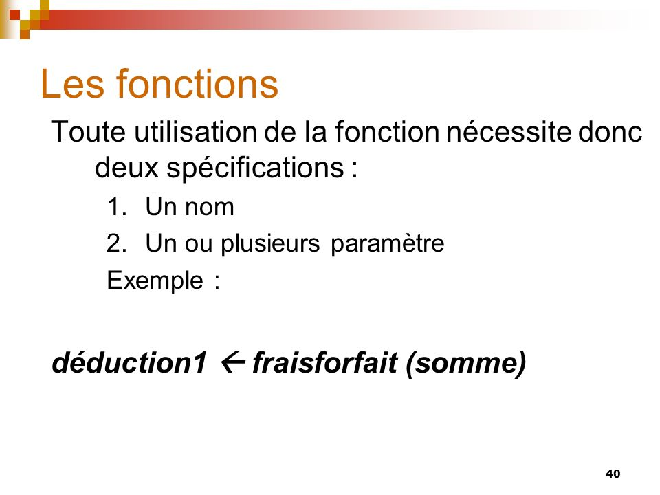 Les fonctions Toute utilisation de la fonction nécessite donc deux spécifications : Un nom. Un ou plusieurs paramètre.