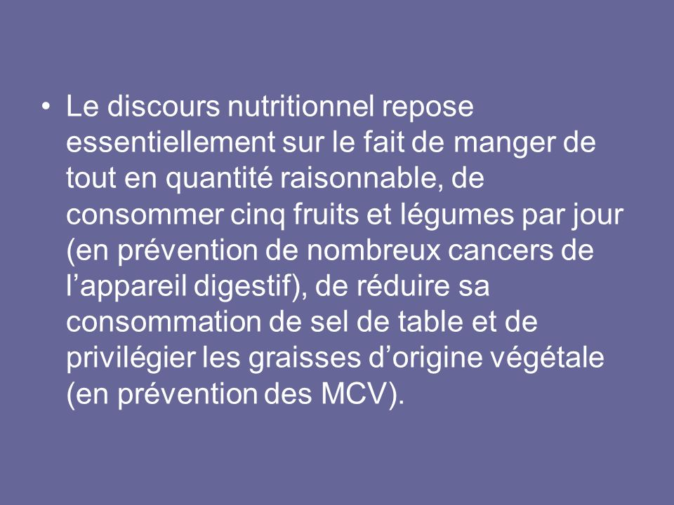 Le discours nutritionnel repose essentiellement sur le fait de manger de tout en quantité raisonnable, de consommer cinq fruits et légumes par jour (en prévention de nombreux cancers de l'appareil digestif), de réduire sa consommation de sel de table et de privilégier les graisses d'origine végétale (en prévention des MCV).