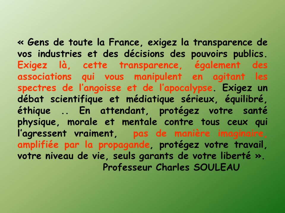 « Gens de toute la France, exigez la transparence de vos industries et des décisions des pouvoirs publics. Exigez là, cette transparence, également des associations qui vous manipulent en agitant les spectres de l'angoisse et de l'apocalypse. Exigez un débat scientifique et médiatique sérieux, équilibré, éthique .. En attendant, protégez votre santé physique, morale et mentale contre tous ceux qui l'agressent vraiment, pas de manière imaginaire, amplifiée par la propagande, protégez votre travail, votre niveau de vie, seuls garants de votre liberté ».