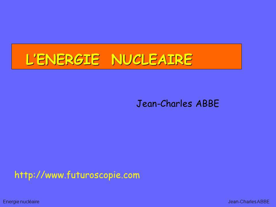 L'ENERGIE NUCLEAIRE Jean-Charles ABBE http://www.futuroscopie.com