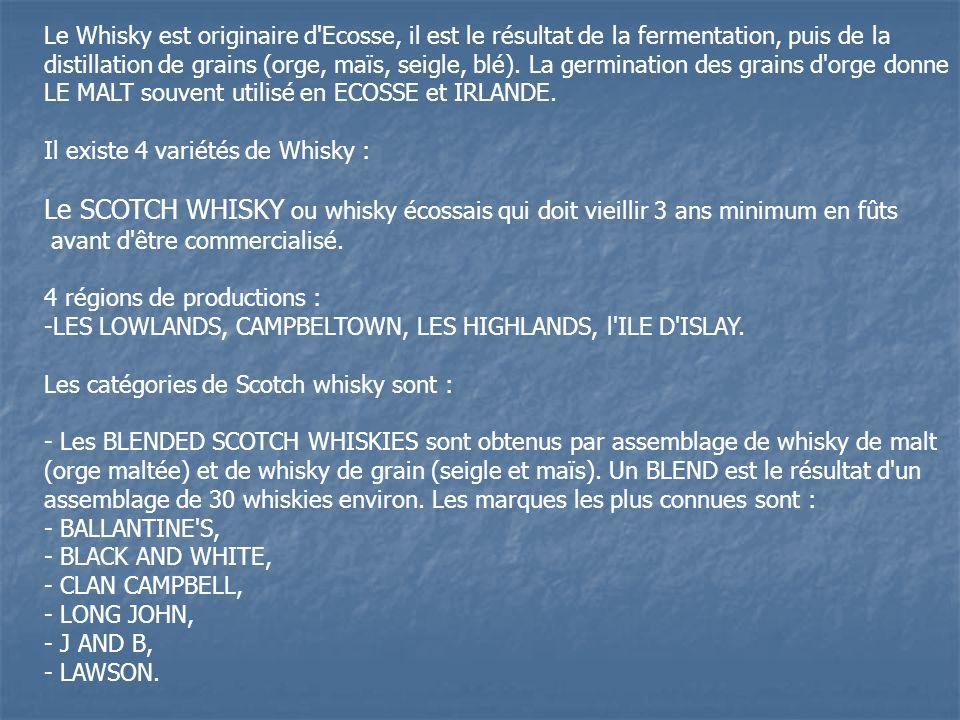 Le Whisky est originaire d Ecosse, il est le résultat de la fermentation, puis de la distillation de grains (orge, maïs, seigle, blé). La germination des grains d orge donne LE MALT souvent utilisé en ECOSSE et IRLANDE.