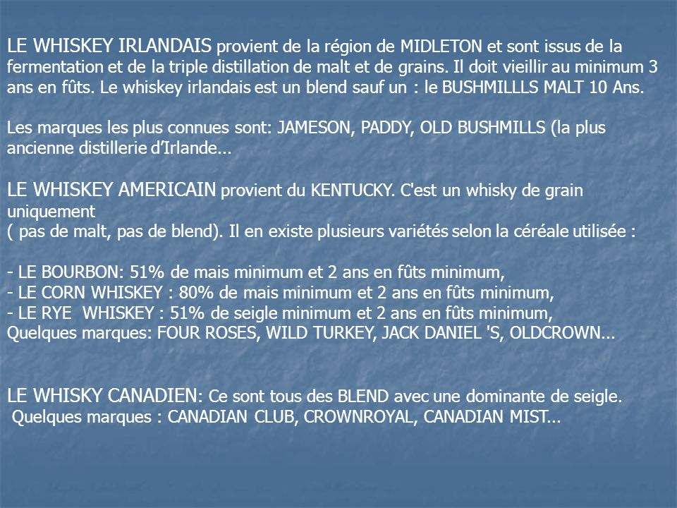 LE WHISKEY IRLANDAIS provient de la région de MIDLETON et sont issus de la fermentation et de la triple distillation de malt et de grains. Il doit vieillir au minimum 3 ans en fûts. Le whiskey irlandais est un blend sauf un : le BUSHMILLLS MALT 10 Ans.