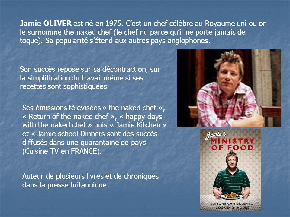 Jamie OLIVER est né en 1975. C'est un chef célèbre au Royaume uni ou on le surnomme the naked chef (le chef nu parce qu'il ne porte jamais de toque). Sa popularité s'étend aux autres pays anglophones.