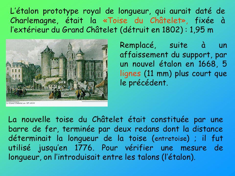 L'étalon prototype royal de longueur, qui aurait daté de Charlemagne, était la «Toise du Châtelet», fixée à l'extérieur du Grand Châtelet (détruit en 1802) : 1,95 m