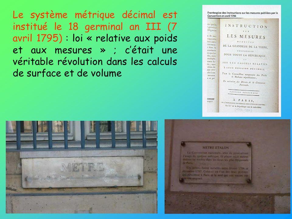 Le système métrique décimal est institué le 18 germinal an III (7 avril 1795) : loi « relative aux poids et aux mesures » ; c'était une véritable révolution dans les calculs de surface et de volume