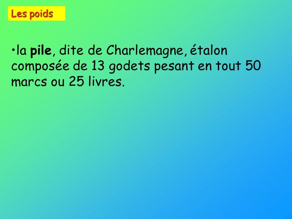 Les poids la pile, dite de Charlemagne, étalon composée de 13 godets pesant en tout 50 marcs ou 25 livres.