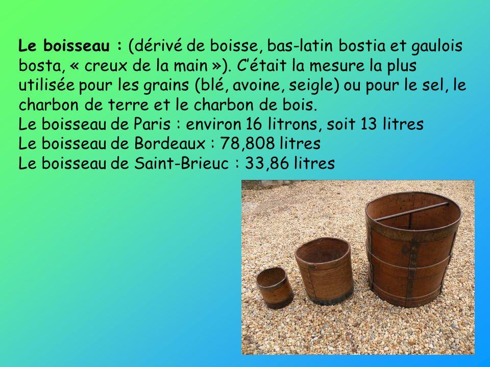 Le boisseau : (dérivé de boisse, bas-latin bostia et gaulois bosta, « creux de la main »).