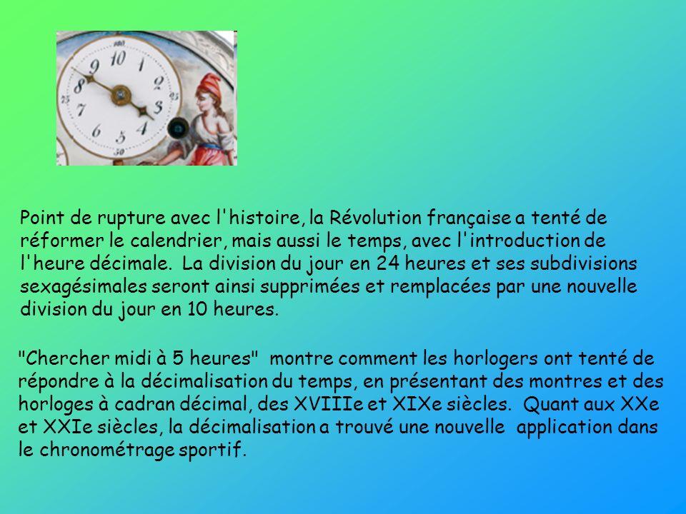 Point de rupture avec l histoire, la Révolution française a tenté de réformer le calendrier, mais aussi le temps, avec l introduction de l heure décimale. La division du jour en 24 heures et ses subdivisions sexagésimales seront ainsi supprimées et remplacées par une nouvelle division du jour en 10 heures.
