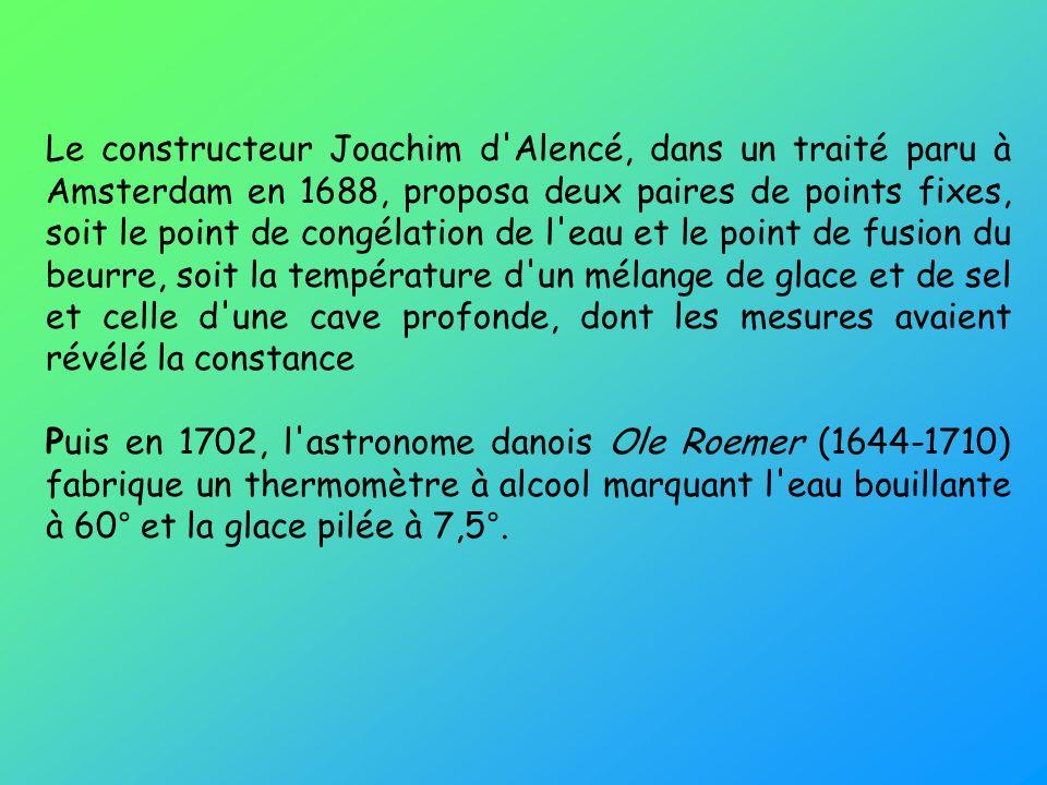 Le constructeur Joachim d Alencé, dans un traité paru à Amsterdam en 1688, proposa deux paires de points fixes, soit le point de congélation de l eau et le point de fusion du beurre, soit la température d un mélange de glace et de sel et celle d une cave profonde, dont les mesures avaient révélé la constance