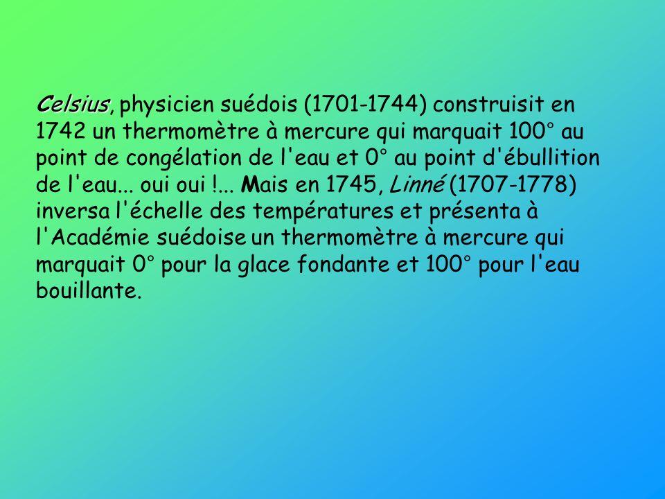 Celsius, physicien suédois (1701-1744) construisit en 1742 un thermomètre à mercure qui marquait 100° au point de congélation de l eau et 0° au point d ébullition de l eau...