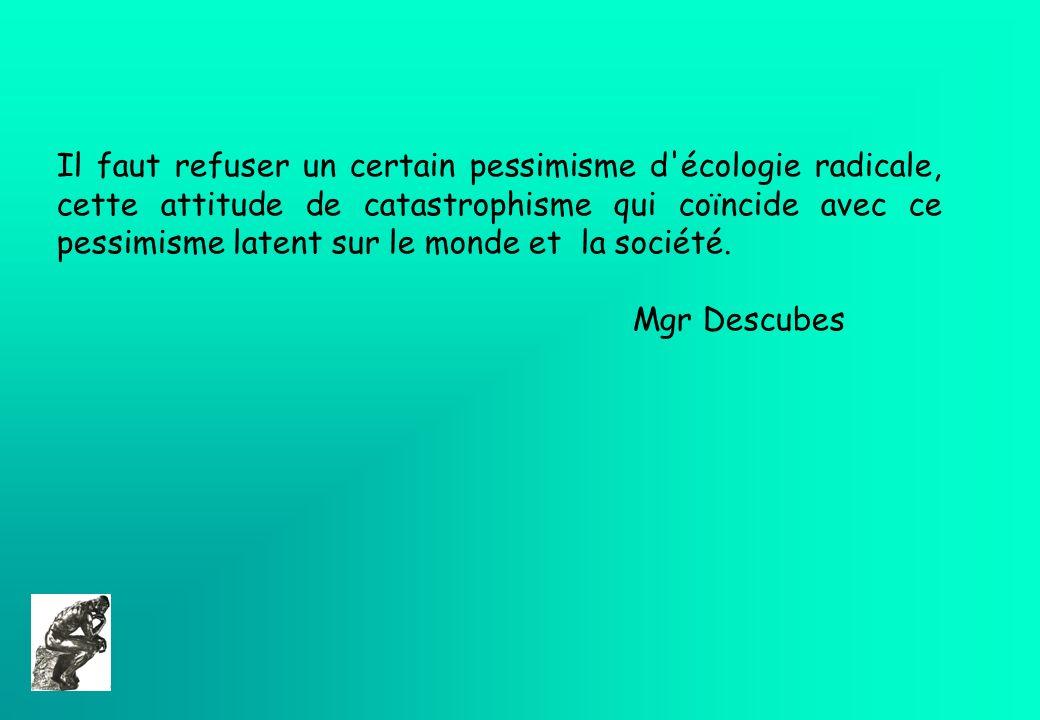 Il faut refuser un certain pessimisme d écologie radicale, cette attitude de catastrophisme qui coïncide avec ce pessimisme latent sur le monde et la société.