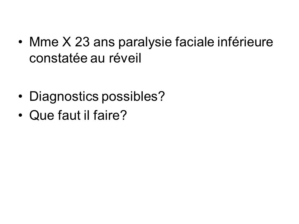 Mme X 23 ans paralysie faciale inférieure constatée au réveil