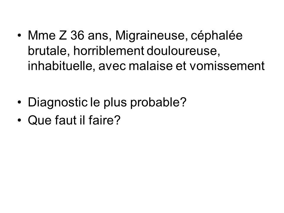 Mme Z 36 ans, Migraineuse, céphalée brutale, horriblement douloureuse, inhabituelle, avec malaise et vomissement