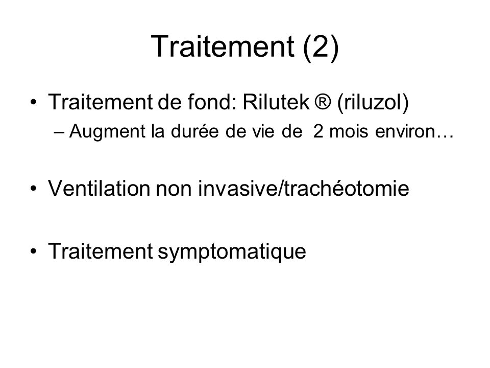 Traitement (2) Traitement de fond: Rilutek ® (riluzol)