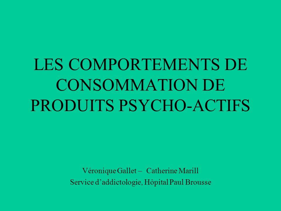 LES COMPORTEMENTS DE CONSOMMATION DE PRODUITS PSYCHO-ACTIFS Véronique Gallet – Catherine Marill Service d'addictologie, Hôpital Paul Brousse